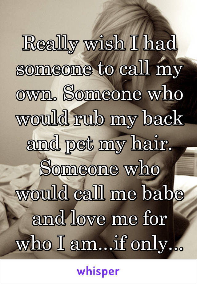 Really wish I had someone to call my own. Someone who would rub my back and pet my hair. Someone who would call me babe and love me for who I am...if only...