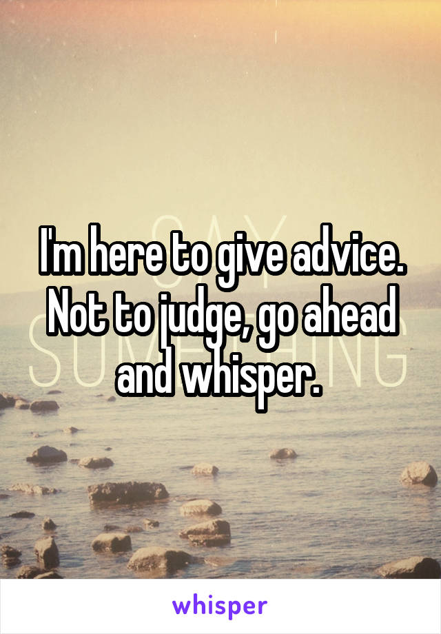 I'm here to give advice. Not to judge, go ahead and whisper.