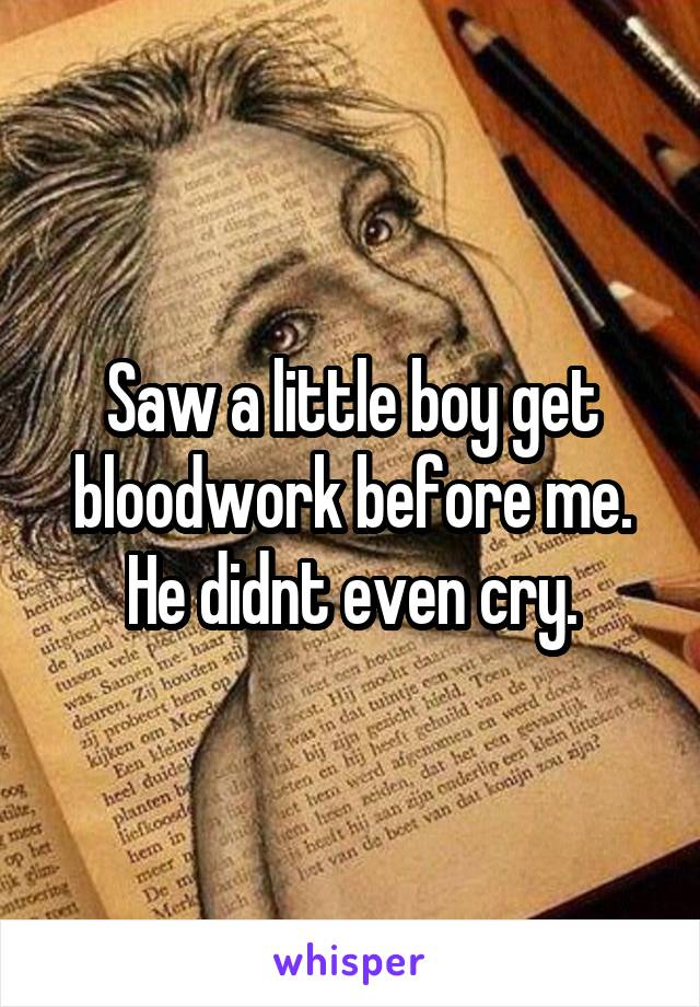 Saw a little boy get bloodwork before me. He didnt even cry.