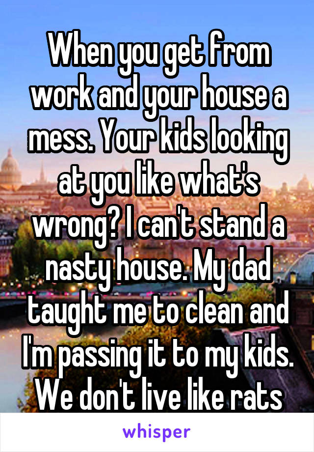 When you get from work and your house a mess. Your kids looking at you like what's wrong? I can't stand a nasty house. My dad taught me to clean and I'm passing it to my kids. We don't live like rats