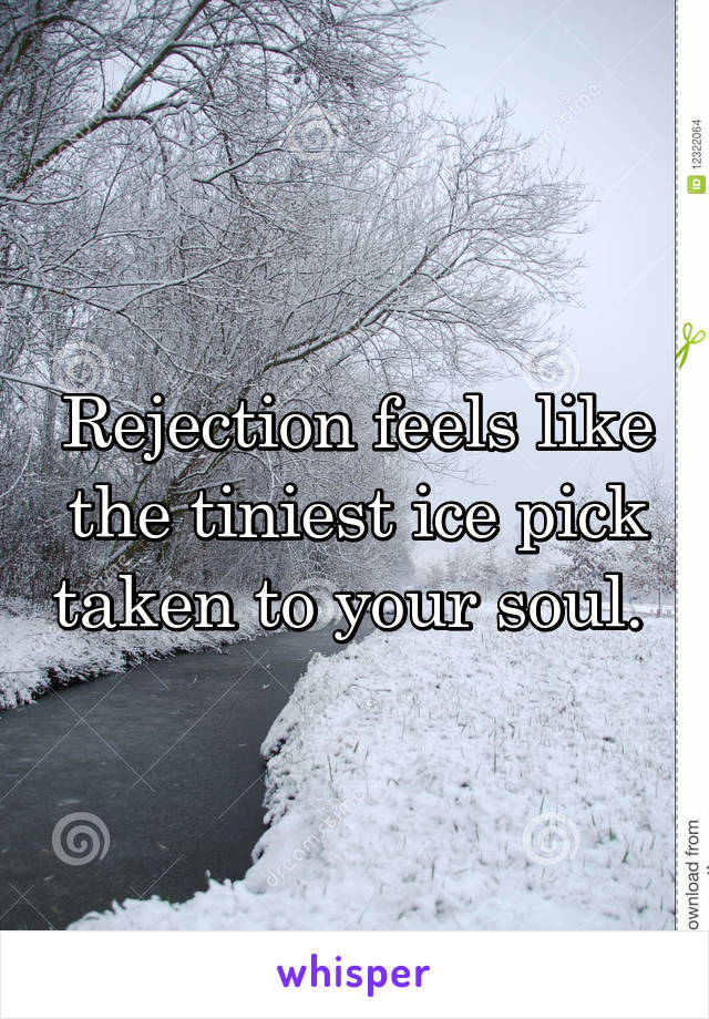 Rejection feels like the tiniest ice pick taken to your soul.