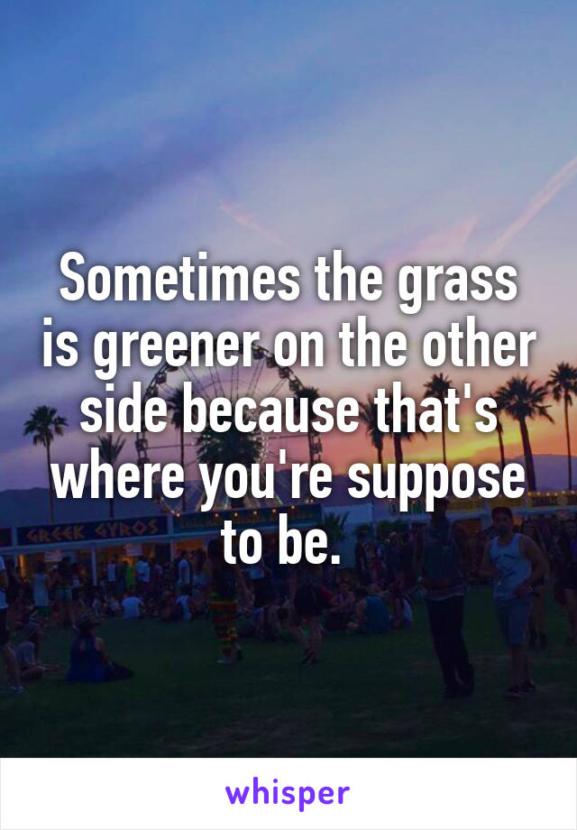 Sometimes the grass is greener on the other side because that's where you're suppose to be.