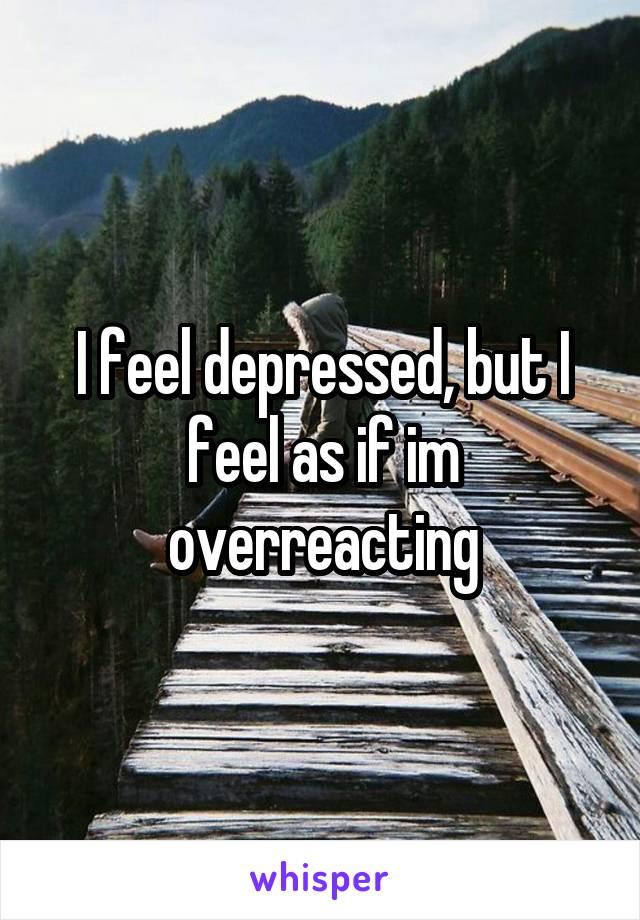 I feel depressed, but I feel as if im overreacting