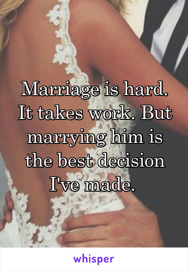 Marriage is hard. It takes work. But marrying him is the best decision I've made.