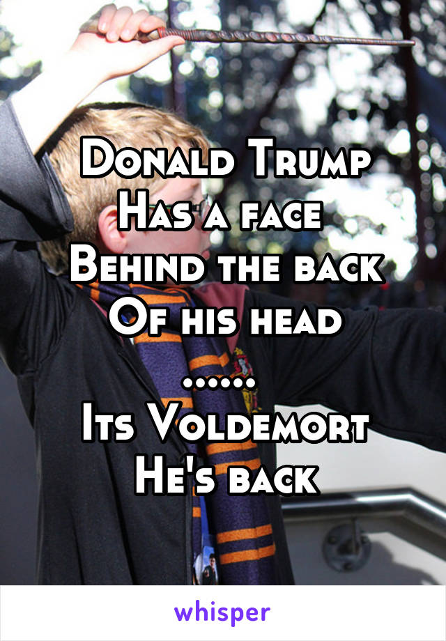 Donald Trump Has a face  Behind the back Of his head ......  Its Voldemort He's back