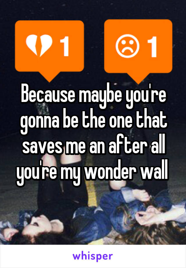 Because maybe you're gonna be the one that saves me an after all you're my wonder wall
