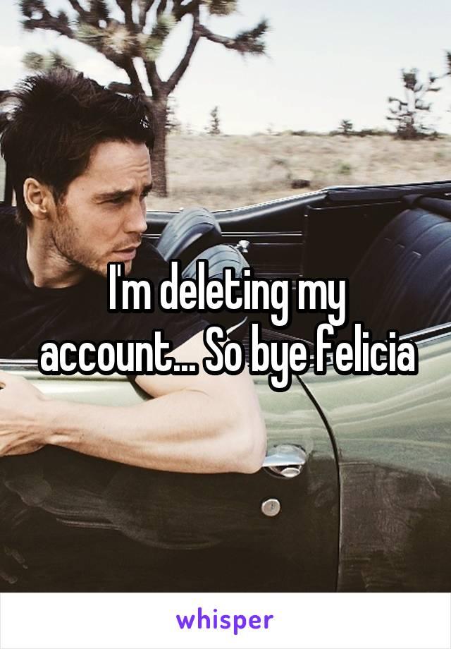 I'm deleting my account... So bye felicia
