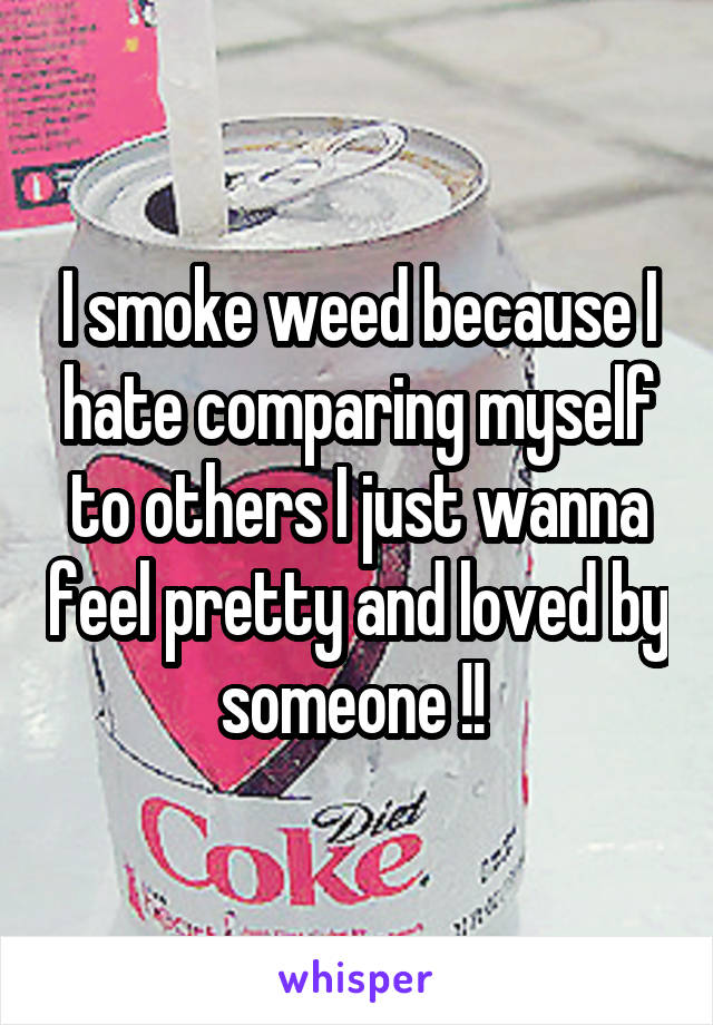 I smoke weed because I hate comparing myself to others I just wanna feel pretty and loved by someone !!