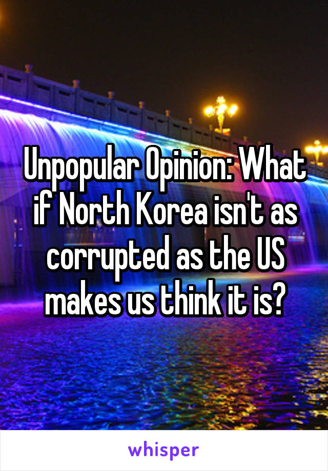 Unpopular Opinion: What if North Korea isn't as corrupted as the US makes us think it is?