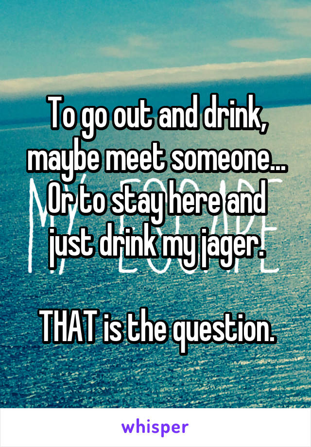 To go out and drink, maybe meet someone... Or to stay here and just drink my jager.  THAT is the question.