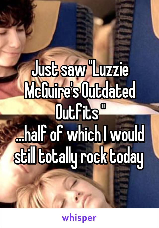 """Just saw """"Luzzie McGuire's Outdated Outfits """" ...half of which I would still totally rock today"""