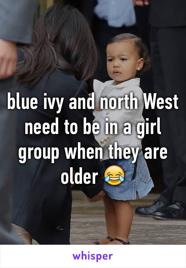 blue ivy and north West need to be in a girl group when they are older 😂