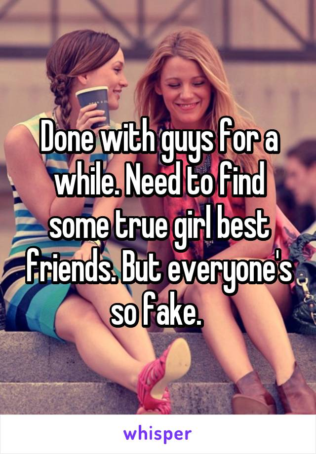 Done with guys for a while. Need to find some true girl best friends. But everyone's so fake.