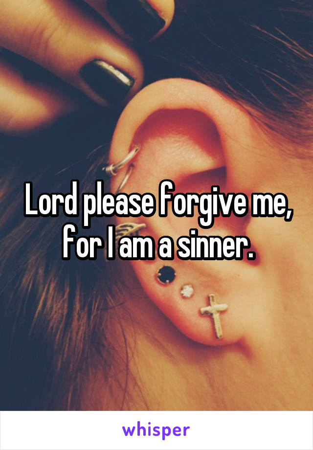 Lord please forgive me, for I am a sinner.