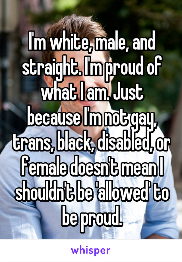I'm white, male, and straight. I'm proud of what I am. Just because I'm not gay, trans, black, disabled, or female doesn't mean I shouldn't be 'allowed' to be proud.
