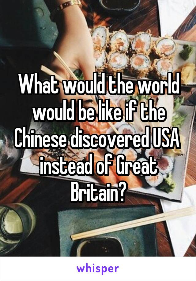What would the world would be like if the Chinese discovered USA  instead of Great Britain?