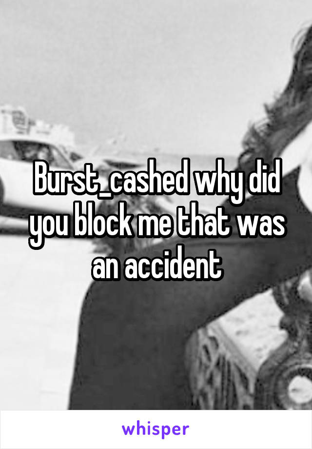 Burst_cashed why did you block me that was an accident
