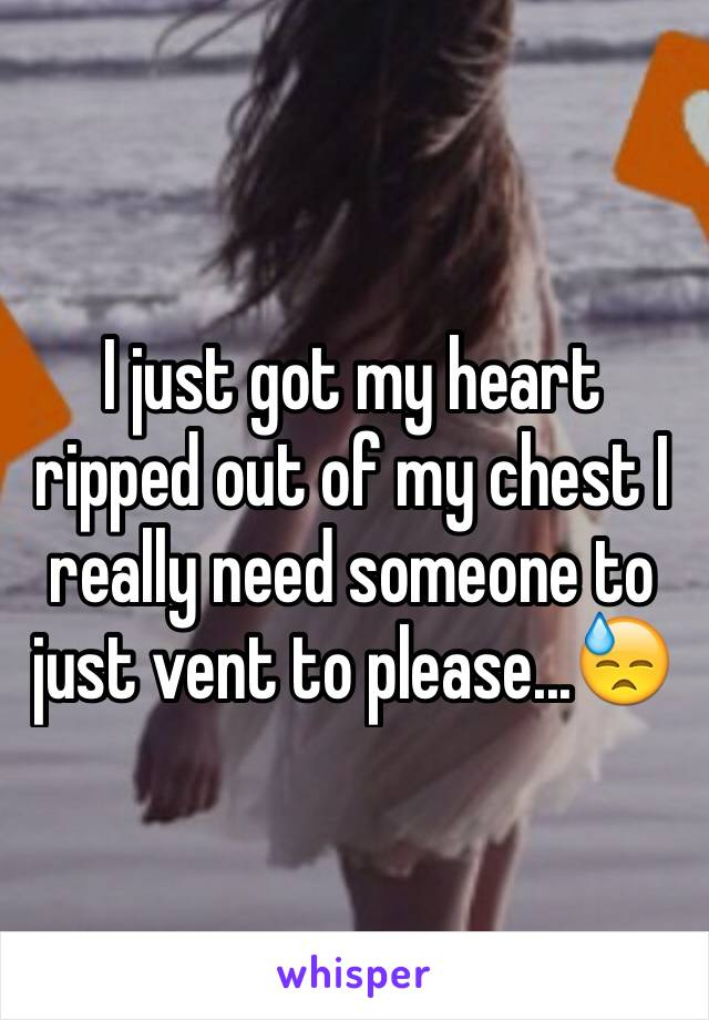 I just got my heart ripped out of my chest I really need someone to just vent to please...😓