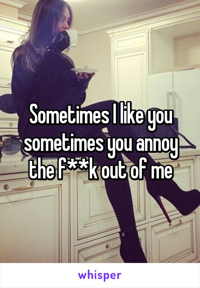 Sometimes I like you sometimes you annoy the f**k out of me