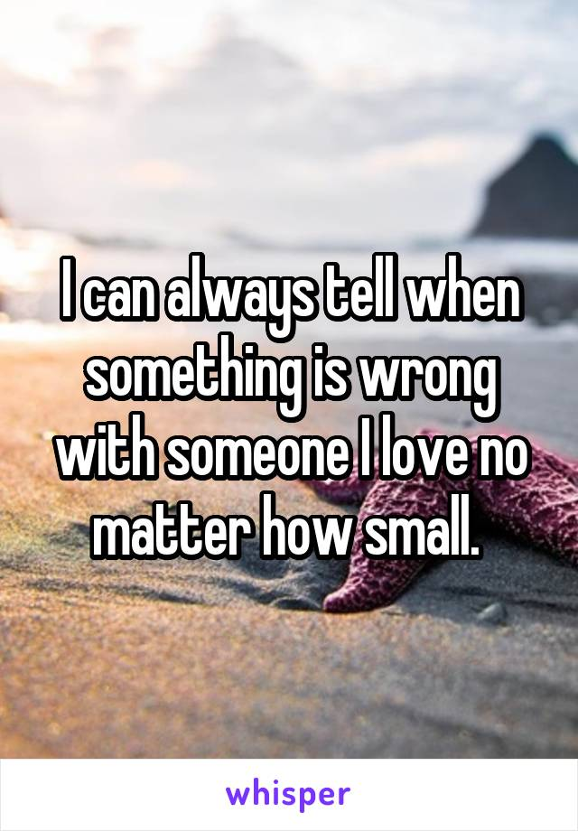 I can always tell when something is wrong with someone I love no matter how small.