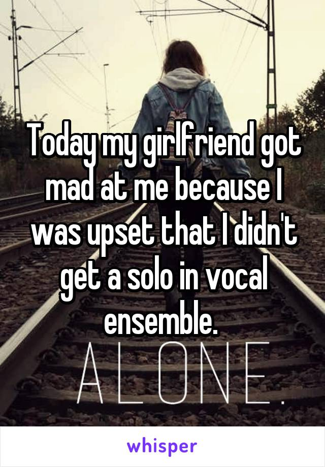 Today my girlfriend got mad at me because I was upset that I didn't get a solo in vocal ensemble.