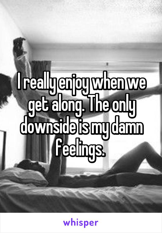 I really enjoy when we get along. The only downside is my damn feelings.