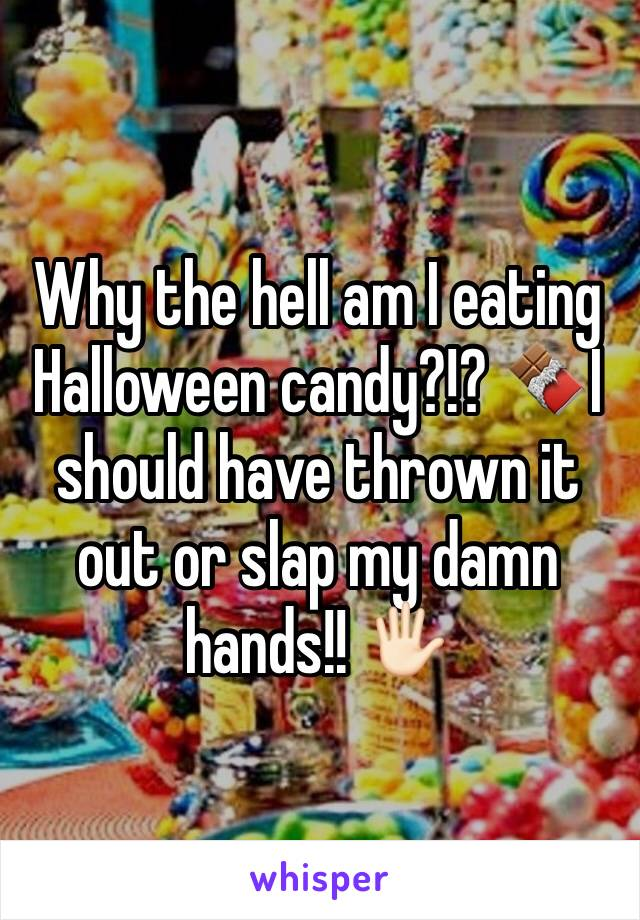 Why the hell am I eating Halloween candy?!? 🍫I should have thrown it out or slap my damn hands!! 🖐🏻