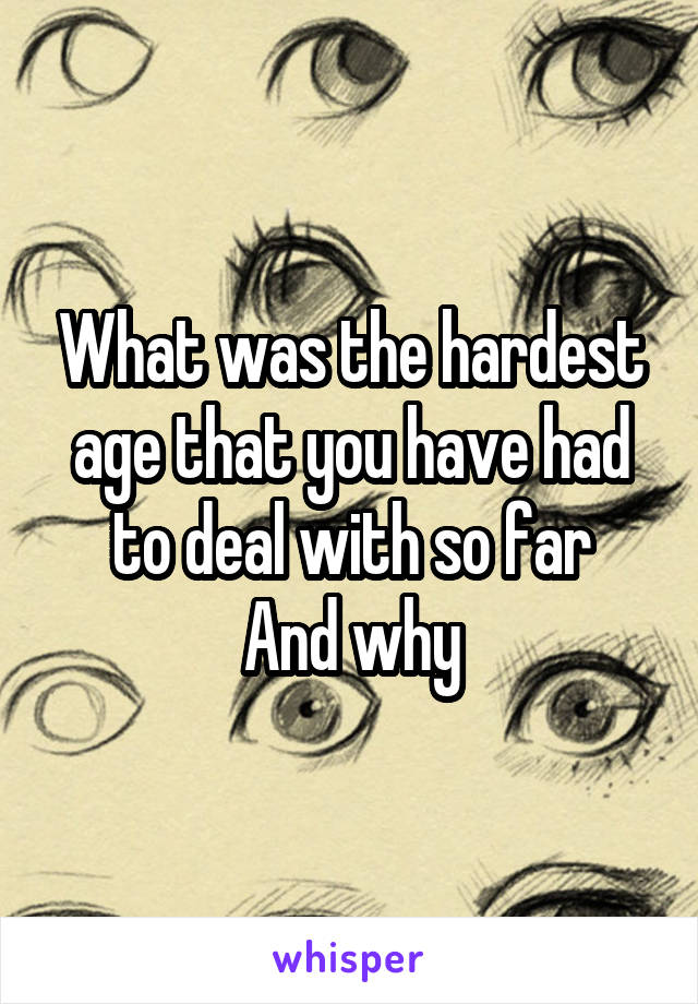 What was the hardest age that you have had to deal with so far And why