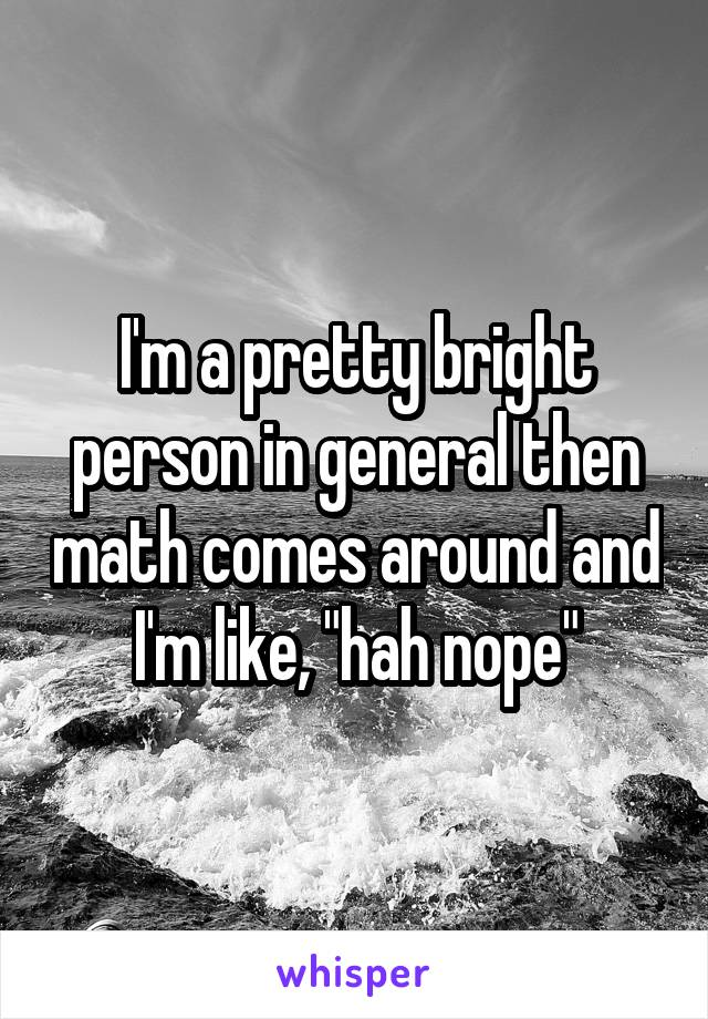 "I'm a pretty bright person in general then math comes around and I'm like, ""hah nope"""