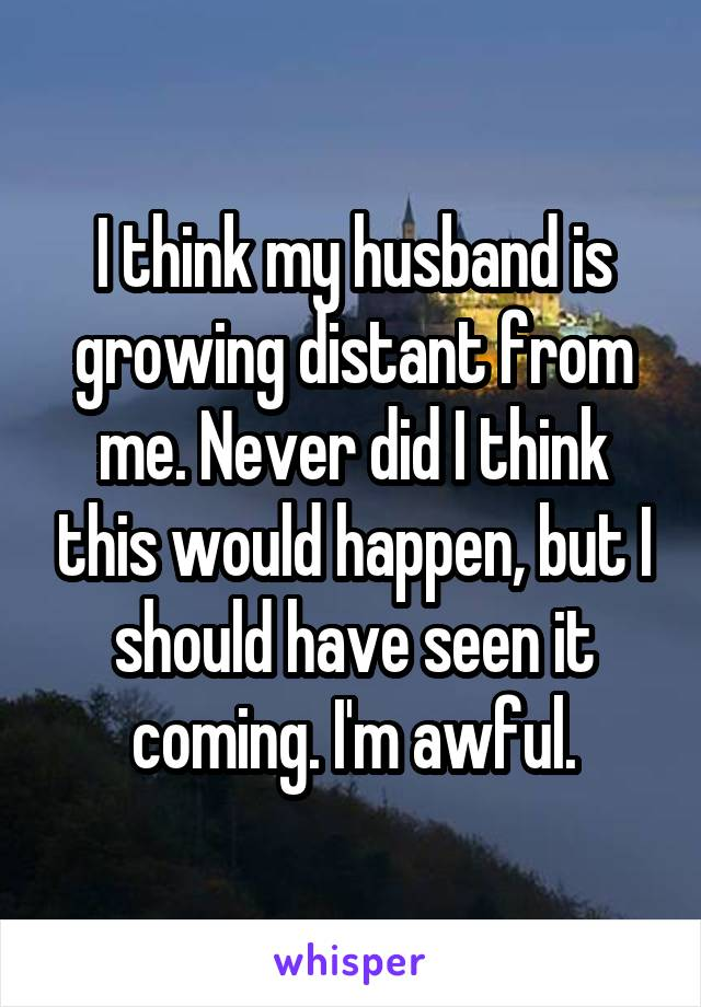 I think my husband is growing distant from me. Never did I think this would happen, but I should have seen it coming. I'm awful.