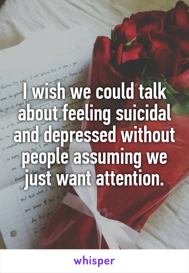 I wish we could talk about feeling suicidal and depressed without people assuming we just want attention.
