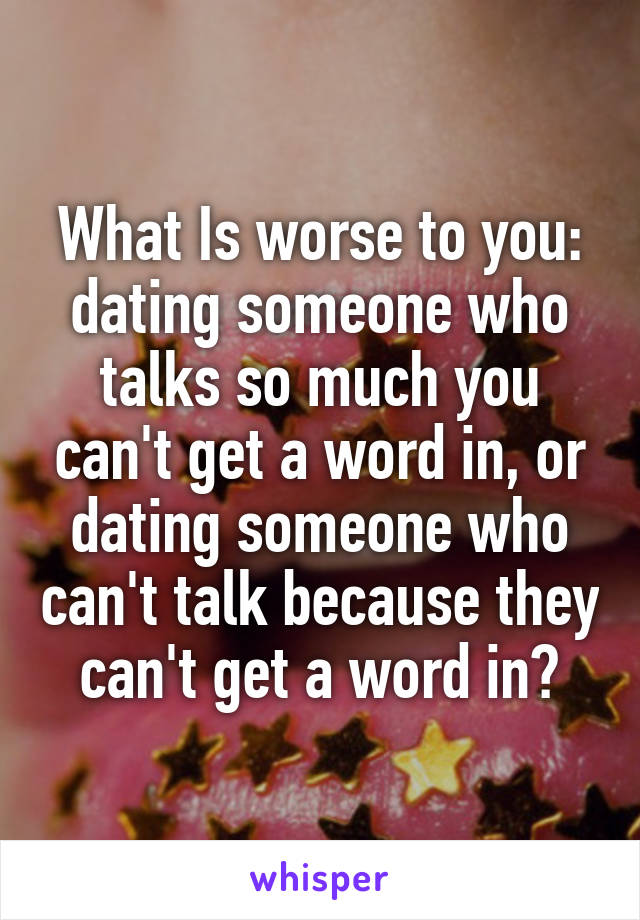 What Is worse to you: dating someone who talks so much you can't get a word in, or dating someone who can't talk because they can't get a word in?