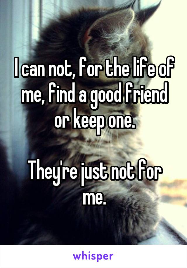 I can not, for the life of me, find a good friend or keep one.  They're just not for me.