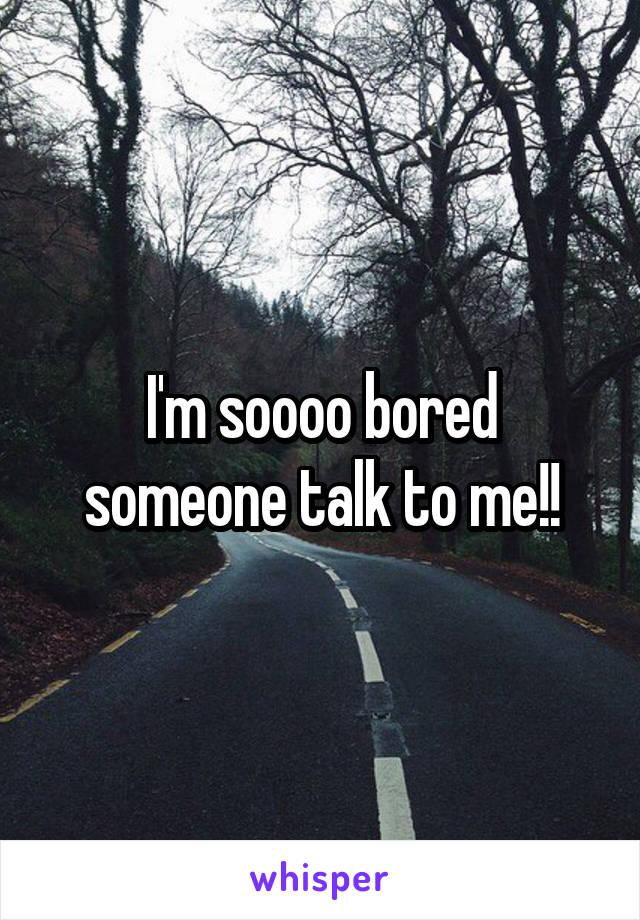 I'm soooo bored someone talk to me!!