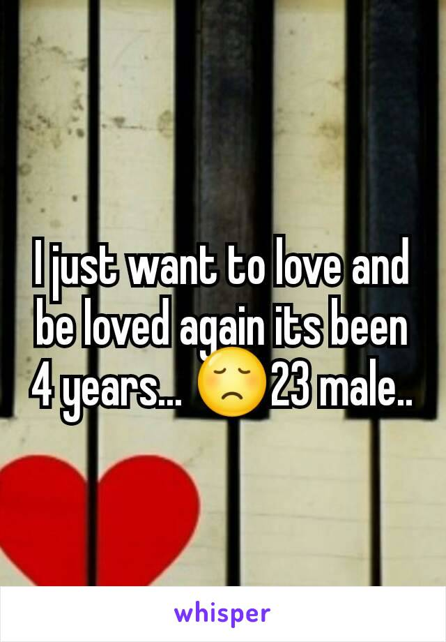 I just want to love and be loved again its been 4 years... 😞23 male..