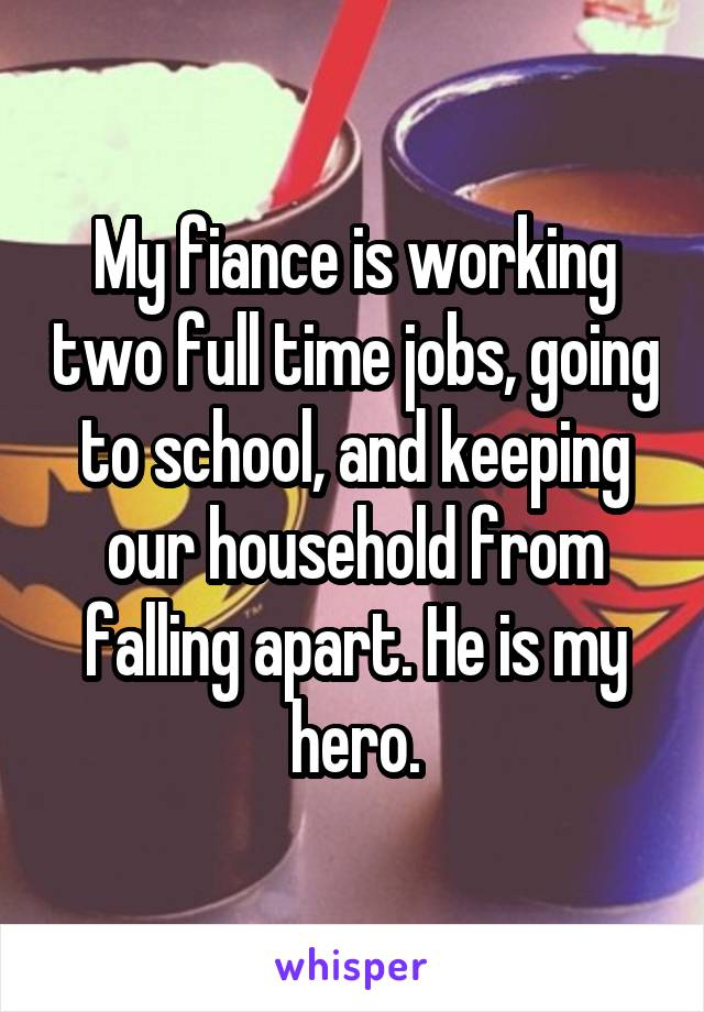 My fiance is working two full time jobs, going to school, and keeping our household from falling apart. He is my hero.