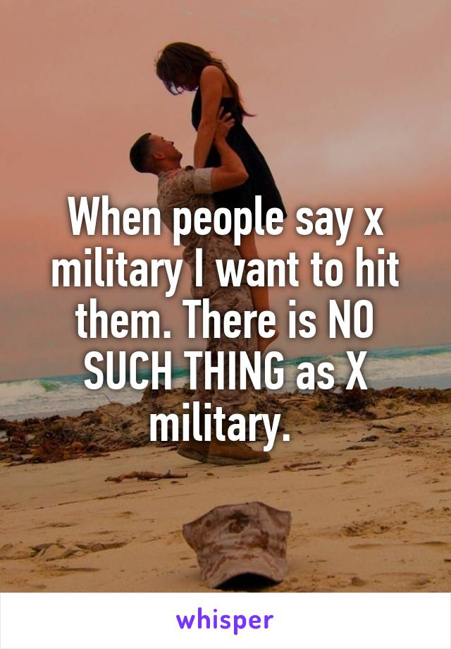 When people say x military I want to hit them. There is NO SUCH THING as X military.
