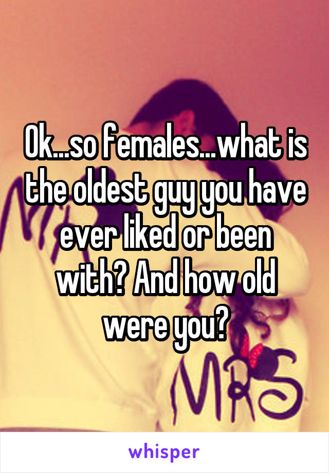 Ok...so females...what is the oldest guy you have ever liked or been with? And how old were you?