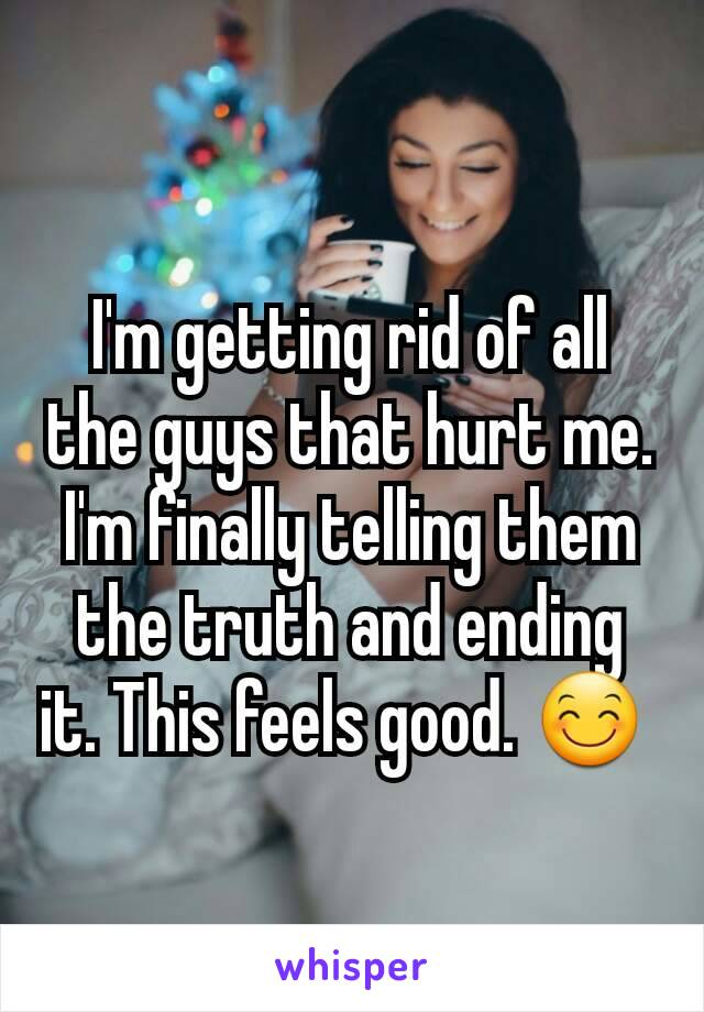 I'm getting rid of all the guys that hurt me. I'm finally telling them the truth and ending it. This feels good. 😊
