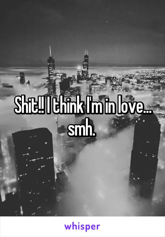 Shit!! I think I'm in love... smh.