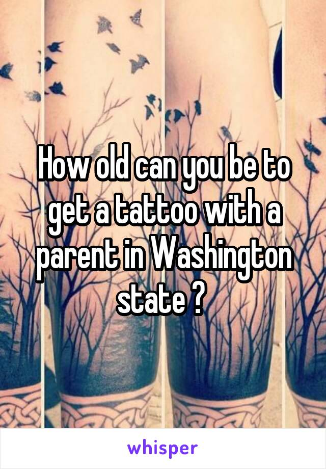 How old can you be to get a tattoo with a parent in Washington state ?