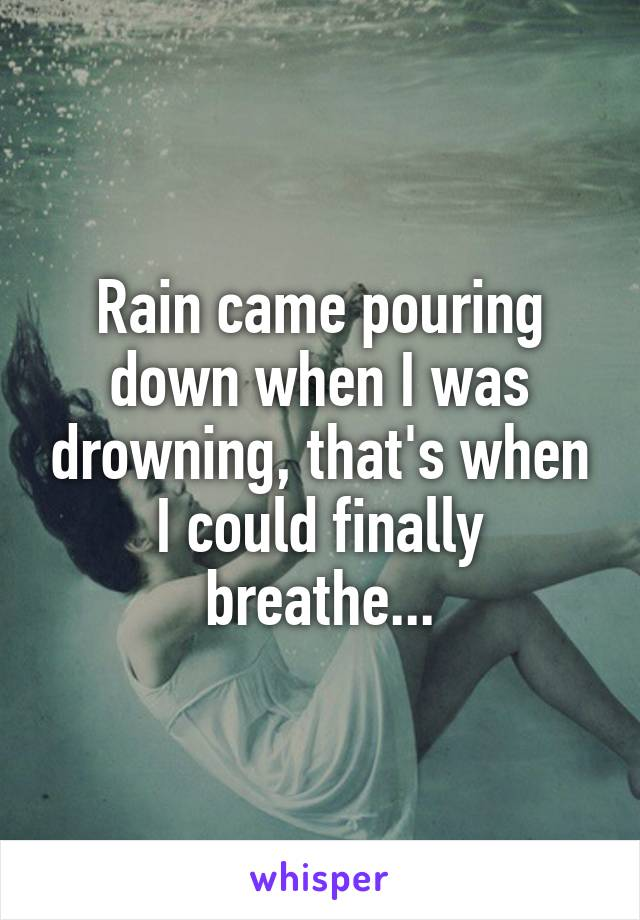 Rain came pouring down when I was drowning, that's when I could finally breathe...