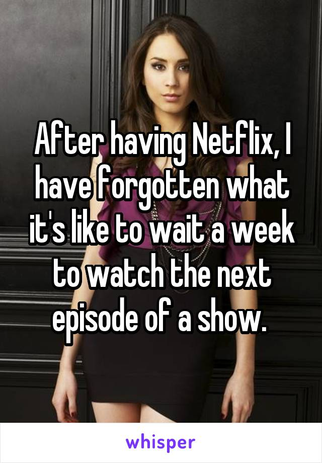After having Netflix, I have forgotten what it's like to wait a week to watch the next episode of a show.