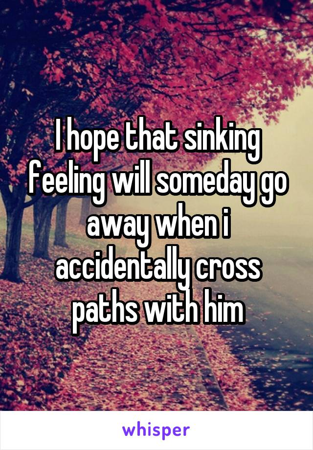 I hope that sinking feeling will someday go away when i accidentally cross paths with him