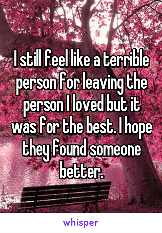 I still feel like a terrible person for leaving the person I loved but it was for the best. I hope they found someone better.