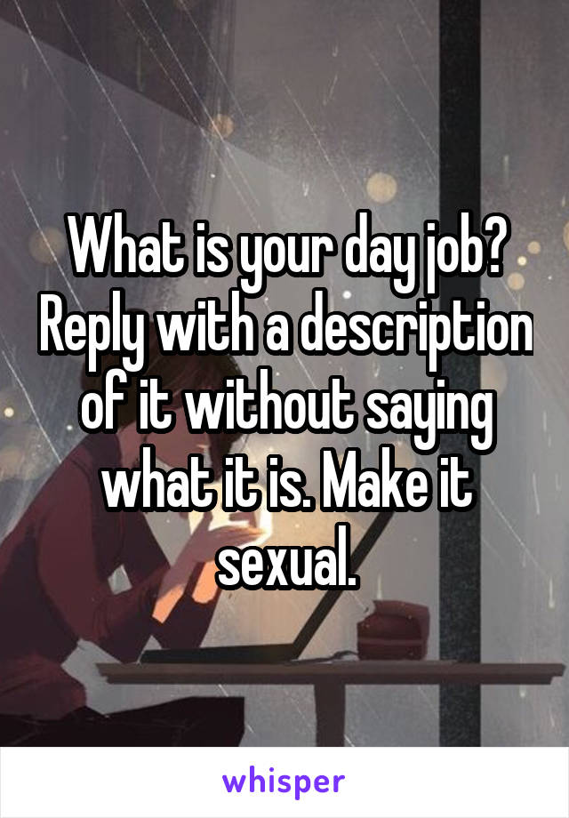 What is your day job? Reply with a description of it without saying what it is. Make it sexual.