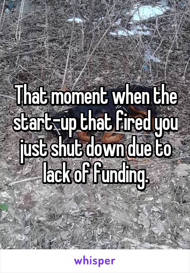That moment when the start-up that fired you just shut down due to lack of funding.