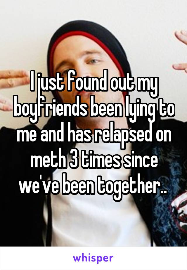 I just found out my boyfriends been lying to me and has relapsed on meth 3 times since we've been together..