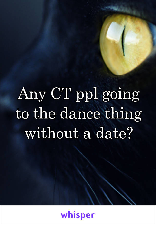 Any CT ppl going to the dance thing without a date?