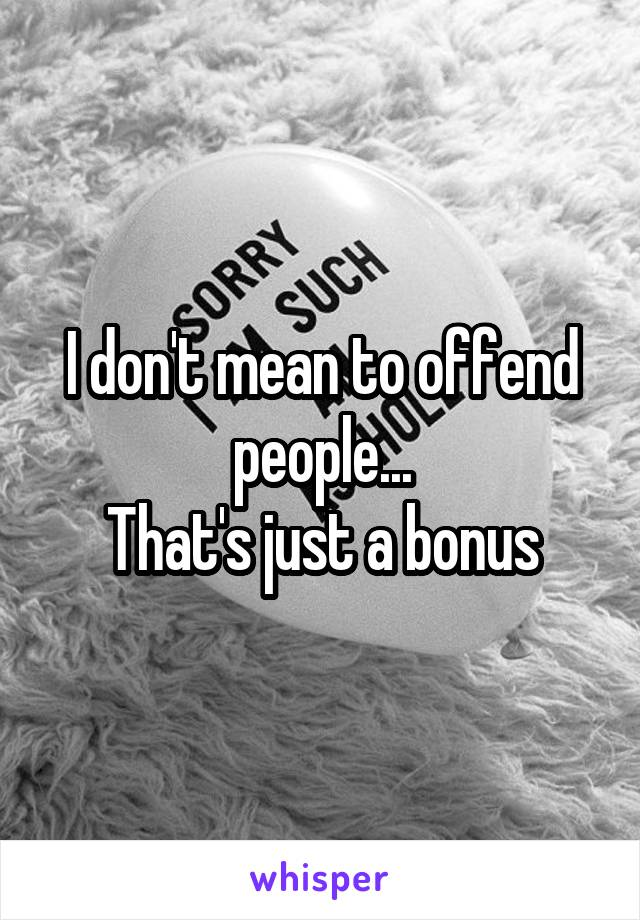 I don't mean to offend people... That's just a bonus